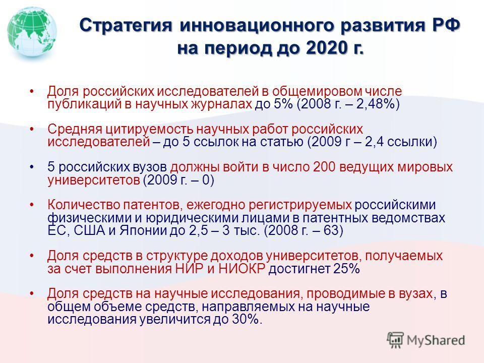 Стратегия инновационного развития РФ на период до 2020 г. Доля российских исследователей в общемировом числе публикаций в научных журналах до 5% (2008 г. – 2,48%) Средняя цитируемость научных работ российских исследователей – до 5 ссылок на статью (2