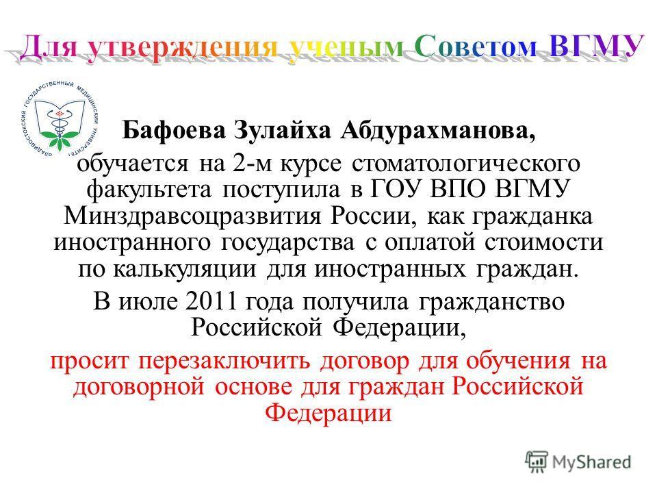 Бафоева Зулайха Абдурахманова, обучается на 2-м курсе стоматологического факультета поступила в ГОУ ВПО ВГМУ Минздравсоцразвития России, как гражданка иностранного государства с оплатой стоимости по калькуляции для иностранных граждан. В июле 2011 го