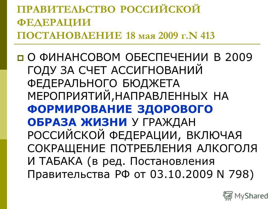 ПРАВИТЕЛЬСТВО РОССИЙСКОЙ ФЕДЕРАЦИИ ПОСТАНОВЛЕНИЕ 18 мая 2009 г.N 413 О ФИНАНСОВОМ ОБЕСПЕЧЕНИИ В 2009 ГОДУ ЗА СЧЕТ АССИГНОВАНИЙ ФЕДЕРАЛЬНОГО БЮДЖЕТА МЕРОПРИЯТИЙ,НАПРАВЛЕННЫХ НА ФОРМИРОВАНИЕ ЗДОРОВОГО ОБРАЗА ЖИЗНИ У ГРАЖДАН РОССИЙСКОЙ ФЕДЕРАЦИИ, ВКЛЮЧА