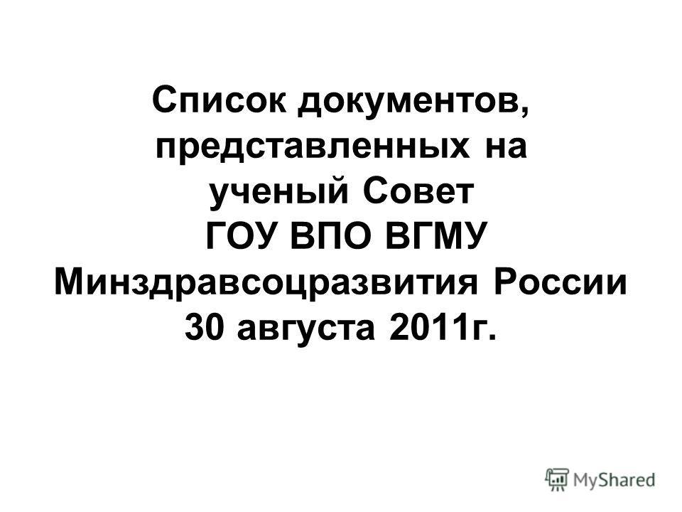 Список документов, представленных на ученый Совет ГОУ ВПО ВГМУ Минздравсоцразвития России 30 августа 2011г.