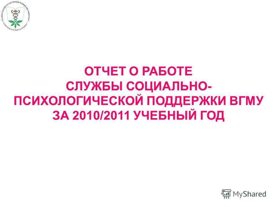 ОТЧЕТ О РАБОТЕ СЛУЖБЫ СОЦИАЛЬНО- ПСИХОЛОГИЧЕСКОЙ ПОДДЕРЖКИ ВГМУ ЗА 2010/2011 УЧЕБНЫЙ ГОД