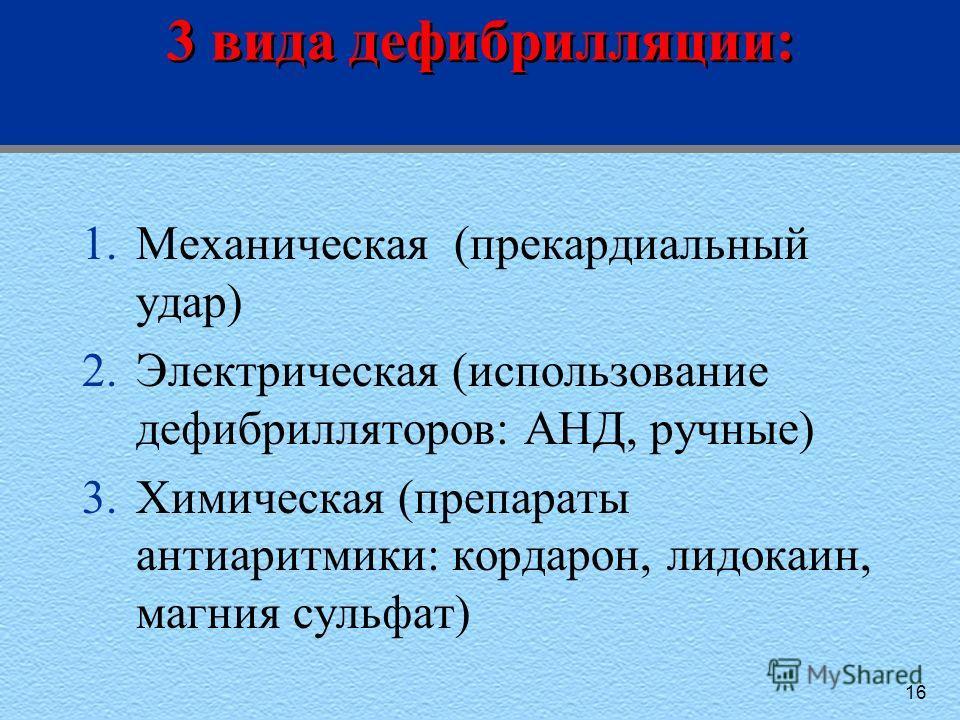 3 вида дефибрилляции: 1.Механическая (прекардиальный удар) 2.Электрическая (использование дефибрилляторов: АНД, ручные) 3.Химическая (препараты антиаритмики: кордарон, лидокаин, магния сульфат) 16