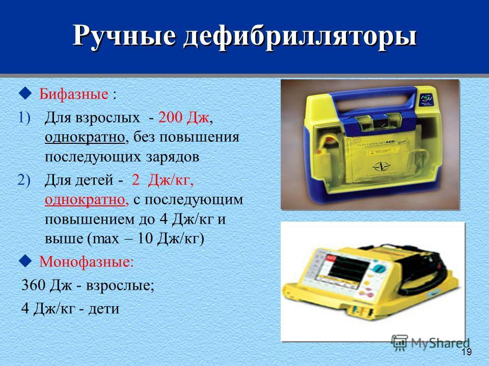 Ручные дефибрилляторы uБифазные : 1)Для взрослых - 200 Дж, однократно, без повышения последующих зарядов 2)Для детей - 2 Дж/кг, однократно, с последующим повышением до 4 Дж/кг и выше (max – 10 Дж/кг) uМонофазные: 360 Дж - взрослые; 4 Дж/кг - дети 19