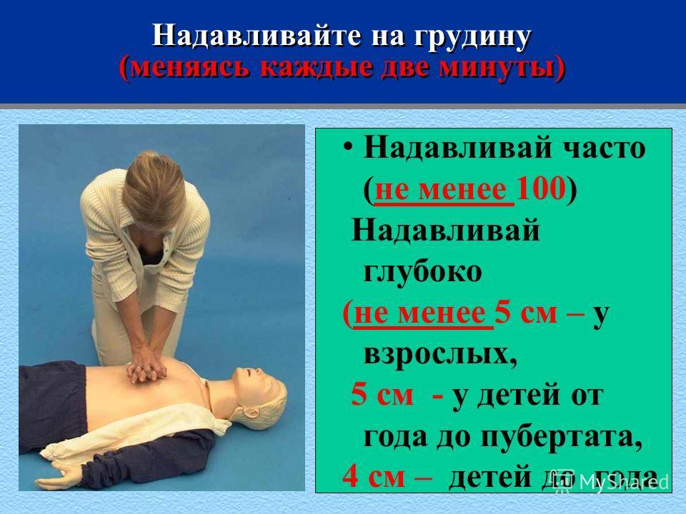 Надавливайте на грудину (меняясь каждые две минуты) Надавливай часто (не менее 100) Надавливай глубоко (не менее 5 см – у взрослых, 5 см - у детей от года до пубертата, 4 см – детей до года