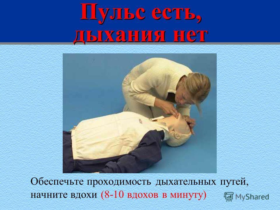 Пульс есть, дыхания нет Обеспечьте проходимость дыхательных путей, начните вдохи (8-10 вдохов в минуту)