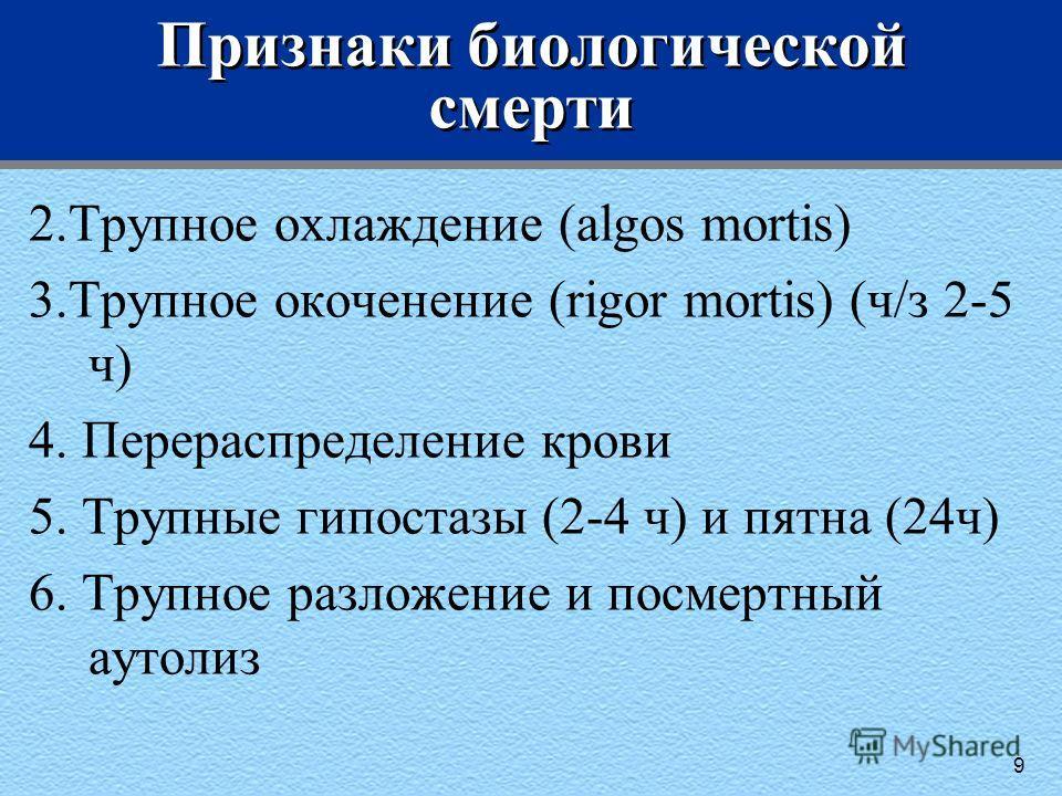 Признаки биологической смерти 2.Трупное охлаждение (algos mortis) 3.Трупное окоченение (rigor mortis) (ч/з 2-5 ч) 4. Перераспределение крови 5. Трупные гипостазы (2-4 ч) и пятна (24ч) 6. Трупное разложение и посмертный аутолиз 9