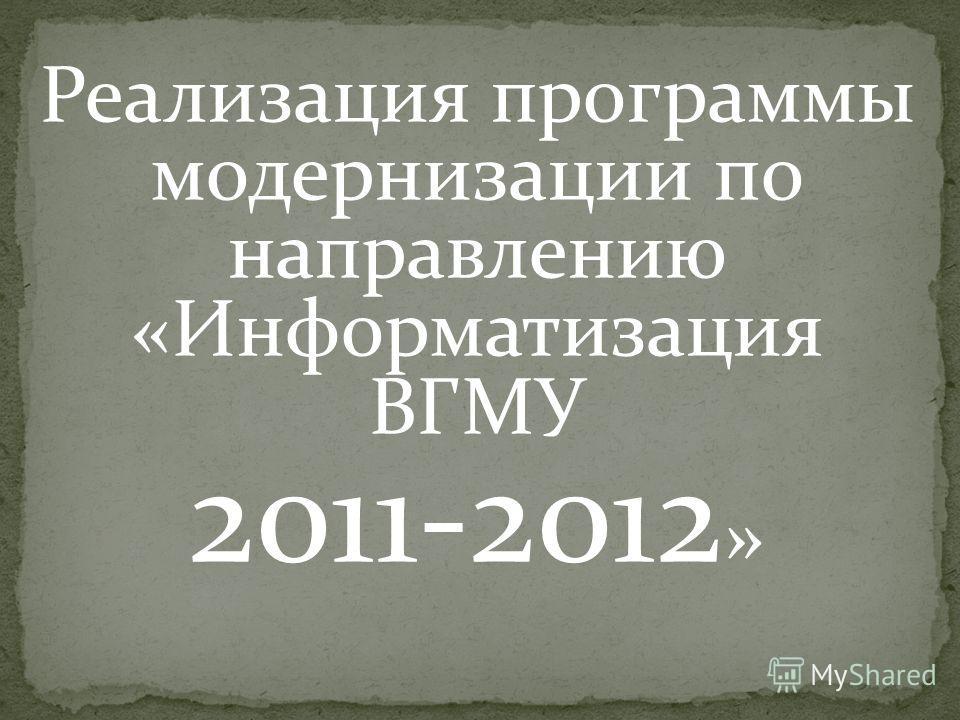 Реализация программы модернизации по направлению «Информатизация ВГМУ 2011-2012 »