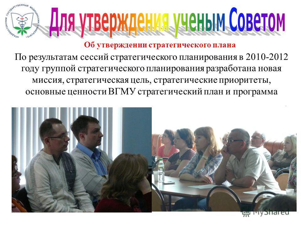 По результатам сессий стратегического планирования в 2010-2012 году группой стратегического планирования разработана новая миссия, стратегическая цель, стратегические приоритеты, основные ценности ВГМУ стратегический план и программа Об утверждении с