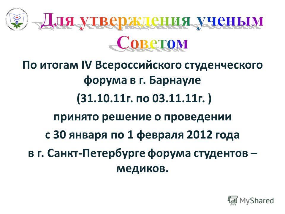 По итогам IV Всероссийского студенческого форума в г. Барнауле (31.10.11г. по 03.11.11г. ) принято решение о проведении с 30 января по 1 февраля 2012 года в г. Санкт-Петербурге форума студентов – медиков.