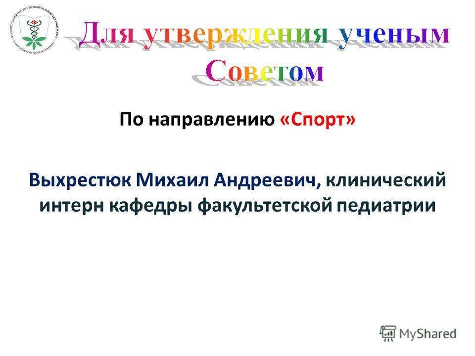По направлению «Спорт» Выхрестюк Михаил Андреевич, клинический интерн кафедры факультетской педиатрии