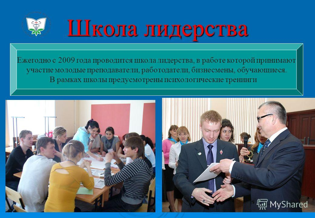 Школа лидерства Ежегодно с 2009 года проводится школа лидерства, в работе которой принимают участие молодые преподаватели, работодатели, бизнесмены, обучающиеся. В рамках школы предусмотрены психологические тренинги