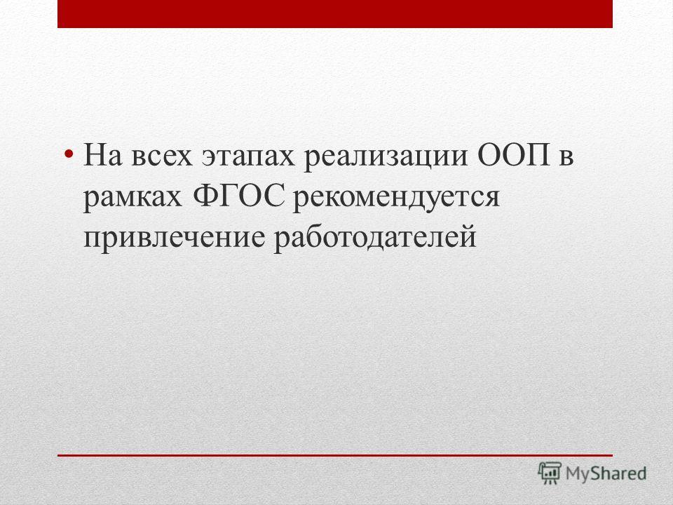 На всех этапах реализации ООП в рамках ФГОС рекомендуется привлечение работодателей