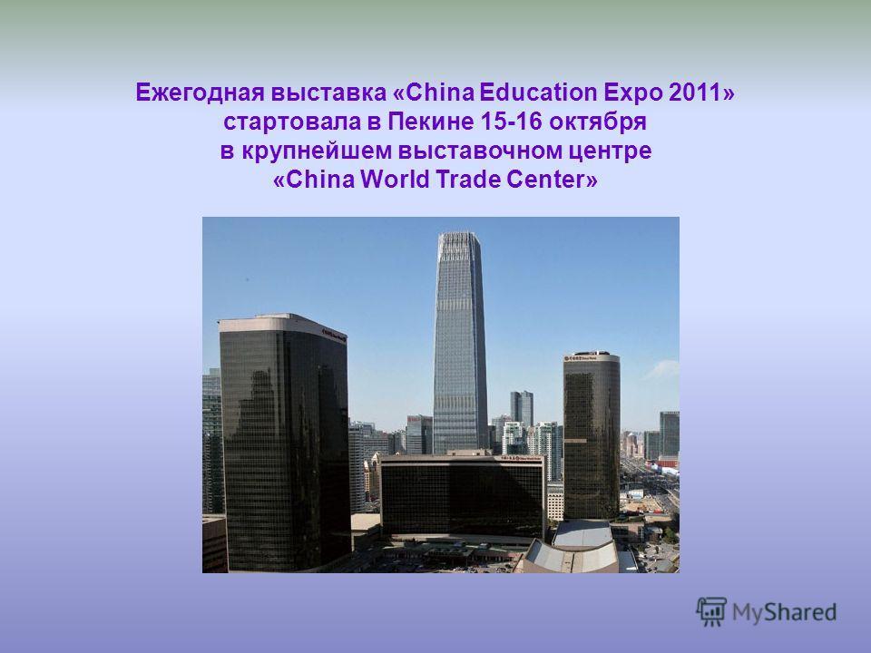 Ежегодная выставка «China Education Expo 2011» стартовала в Пекине 15-16 октября в крупнейшем выставочном центре «China World Trade Center»
