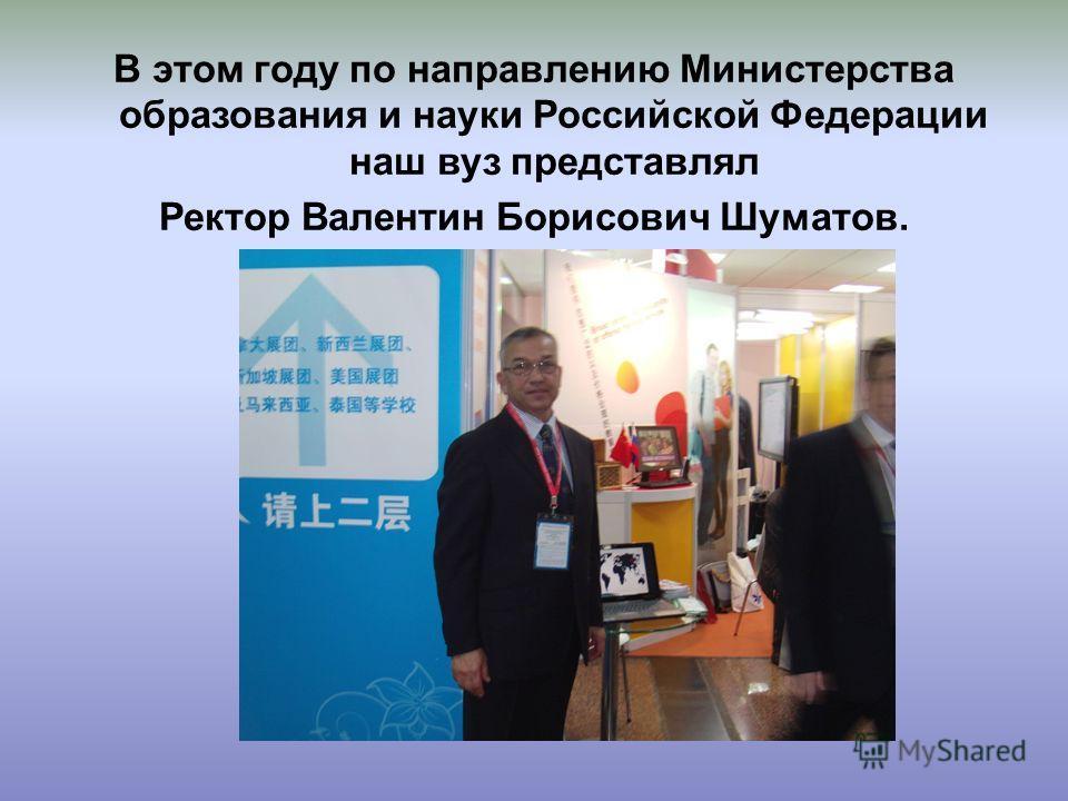 В этом году по направлению Министерства образования и науки Российской Федерации наш вуз представлял Ректор Валентин Борисович Шуматов.