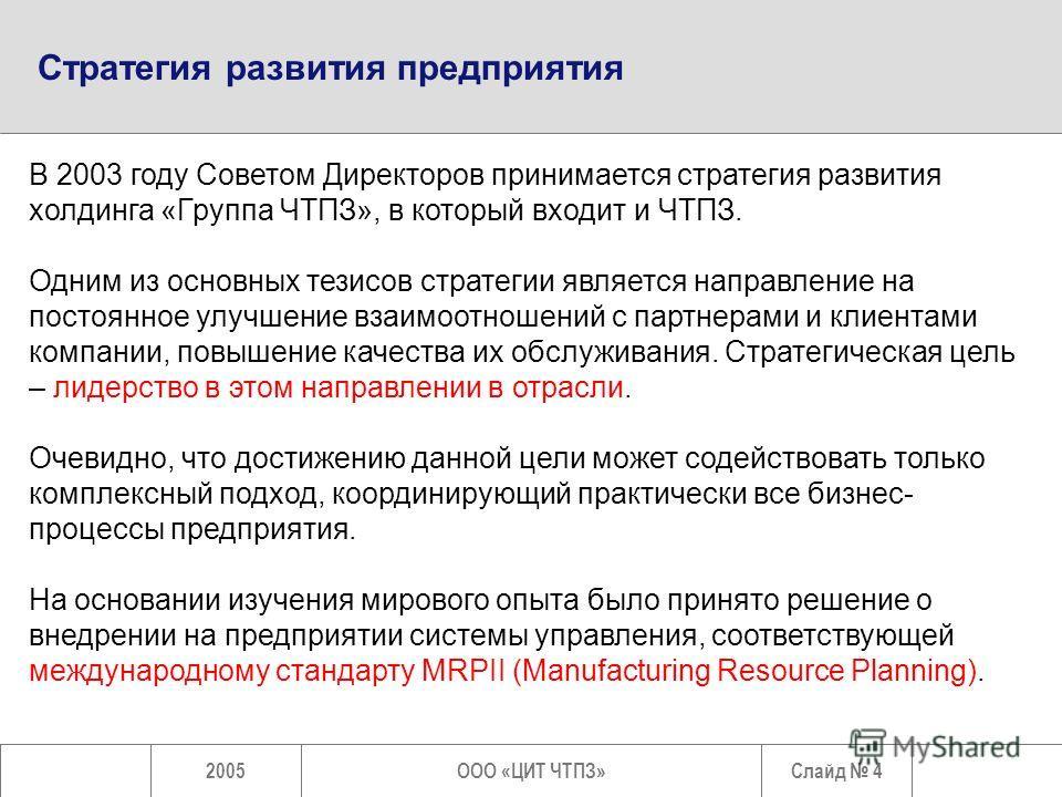 Слайд 42005ООО «ЦИТ ЧТПЗ» Стратегия развития предприятия В 2003 году Советом Директоров принимается стратегия развития холдинга «Группа ЧТПЗ», в который входит и ЧТПЗ. Одним из основных тезисов стратегии является направление на постоянное улучшение в