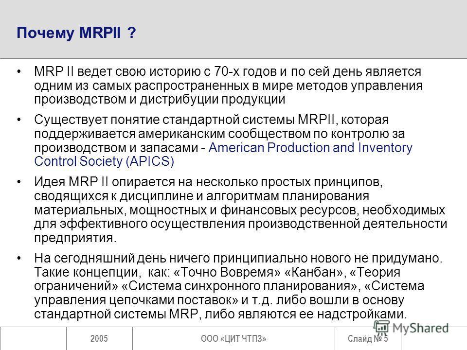 Слайд 52005ООО «ЦИТ ЧТПЗ» Почему MRPII ? MRP II ведет свою историю с 70-х годов и по сей день является одним из самых распространенных в мире методов управления производством и дистрибуции продукции Существует понятие стандартной системы MRPII, котор