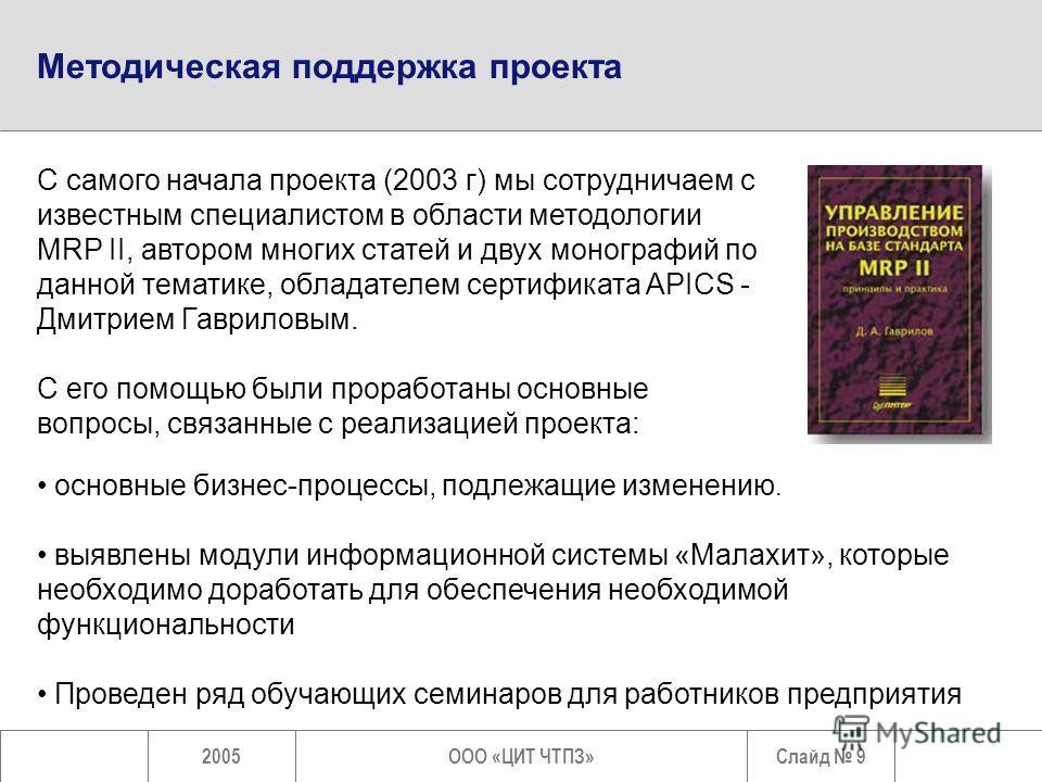 Слайд 92005ООО «ЦИТ ЧТПЗ» С самого начала проекта (2003 г) мы сотрудничаем с известным специалистом в области методологии MRP II, автором многих статей и двух монографий по данной тематике, обладателем сертификата APICS - Дмитрием Гавриловым. С его п