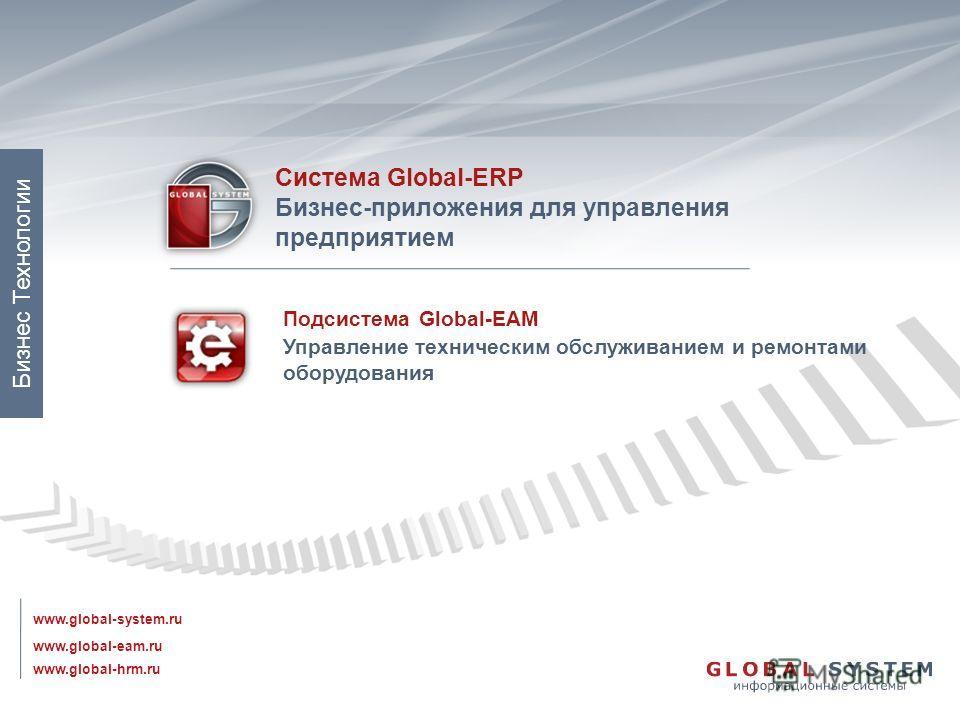 Подсистема Global-EAM Управление техническим обслуживанием и ремонтами оборудования www.global-eam.ru Система Global-ERP Бизнес-приложения для управления предприятием www.global-system.ru www.global-hrm.ru Бизнес Технологии