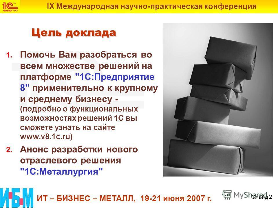 IX Международная научно-практическая конференция ИТ – БИЗНЕС – МЕТАЛЛ, 19-21 июня 2007 г. Слайд 2 Цель доклада 1. Помочь Вам разобраться во всем множестве решений на платформе