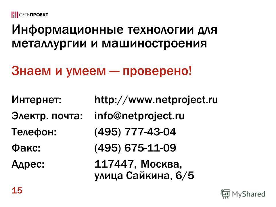 15 Информационные технологии для металлургии и машиностроения Знаем и умеем проверено! Интернет:http://www.netproject.ru Электр. почта:info@netproject.ru Телефон:(495) 777-43-04 Факс:(495) 675-11-09 Адрес:117447, Москва, улица Сайкина, 6/5