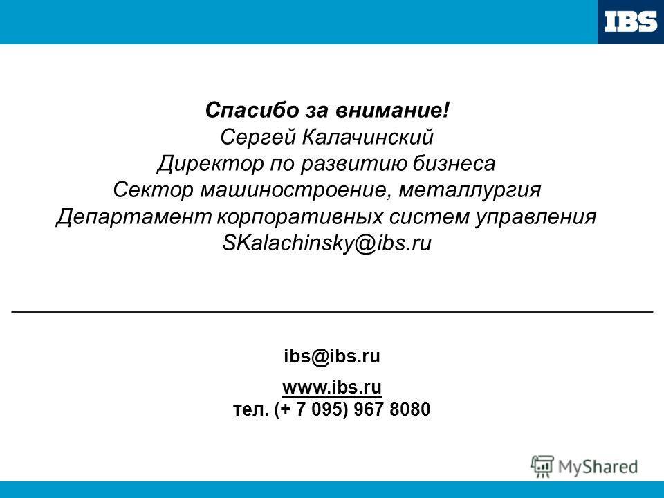 193-дек-03 Спасибо за внимание! Сергей Калачинский Директор по развитию бизнеса Сектор машиностроение, металлургия Департамент корпоративных систем управления SKalachinsky@ibs.ru ibs@ibs.ru www.ibs.ru тел. (+ 7 095) 967 8080