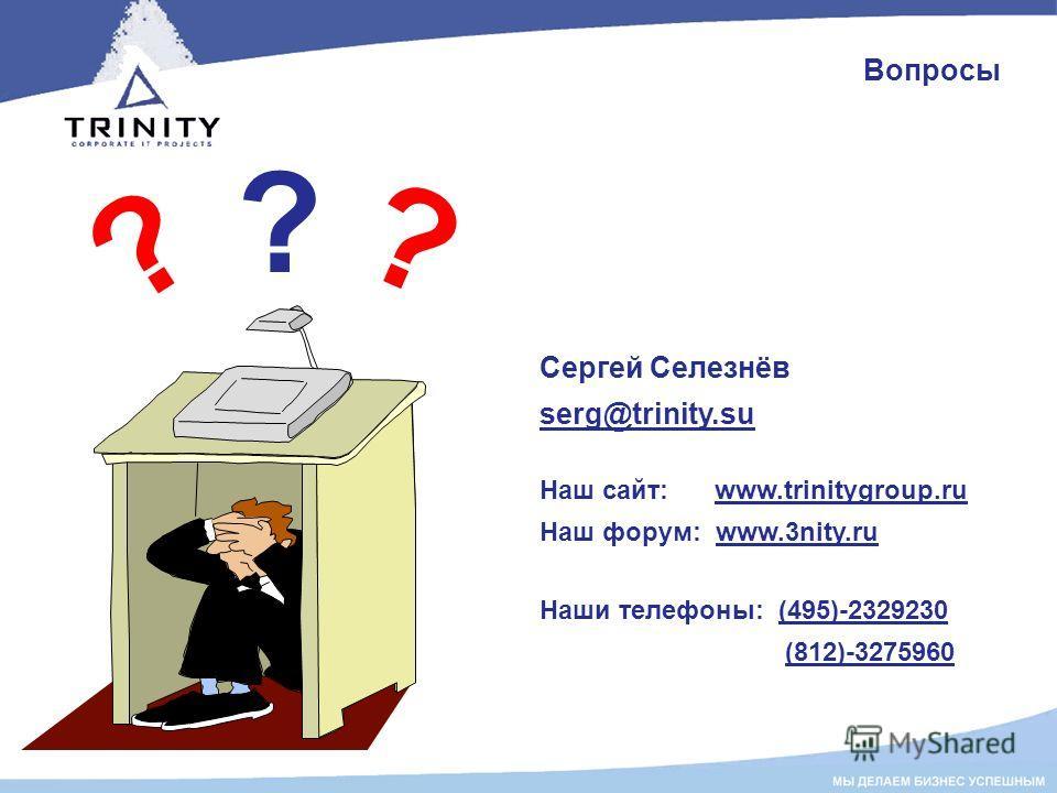 Вопросы ? ? ? Сергей Селезнёв serg@trinity.su Наш сайт: www.trinitygroup.ru Наш форум: www.3nity.ru Наши телефоны: (495)-2329230 (812)-3275960