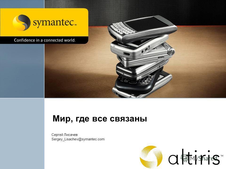 Мир, где все связаны Сергей Лисачев Sergey_Lisachev@symantec.com