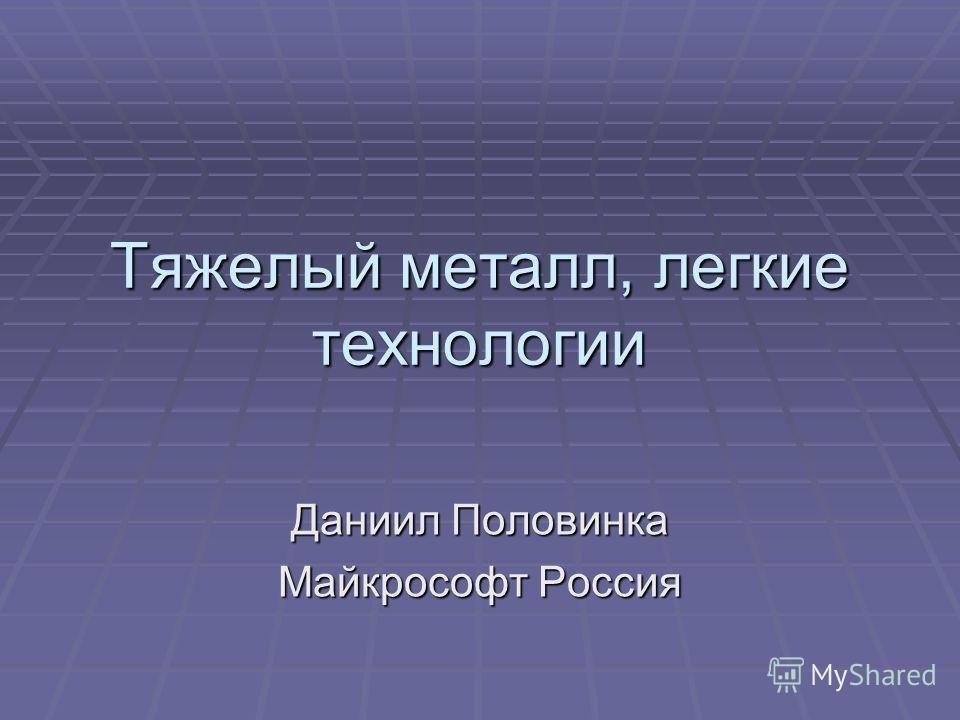 Тяжелый металл, легкие технологии Даниил Половинка Майкрософт Россия