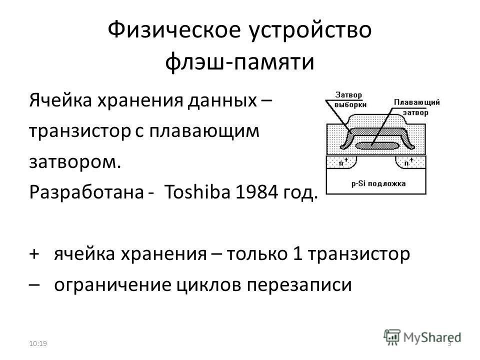 Физическое устройство флэш-памяти Ячейка хранения данных – транзистор с плавающим затвором. Разработана - Toshiba 1984 год. + ячейка хранения – только 1 транзистор – ограничение циклов перезаписи 10:213