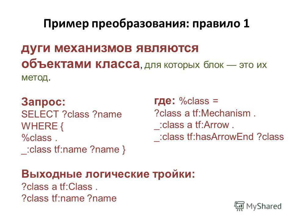 Пример преобразования: правило 1 дуги механизмов являются объектами класса, для которых блок это их метод. Запрос: SELECT ?class ?name WHERE { %class. _:class tf:name ?name } Выходные логические тройки: ?class a tf:Class. ?class tf:name ?name где: %c
