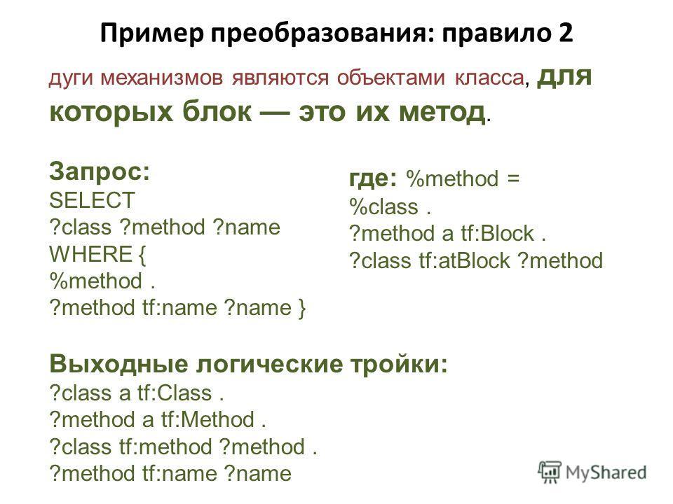 Пример преобразования: правило 2 дуги механизмов являются объектами класса, для которых блок это их метод. Запрос: SELECT ?class ?method ?name WHERE { %method. ?method tf:name ?name } Выходные логические тройки: ?class a tf:Class. ?method a tf:Method