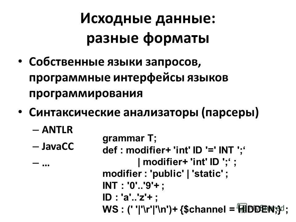 Исходные данные: разные форматы Собственные языки запросов, программные интерфейсы языков программирования Синтаксические анализаторы (парсеры) – ANTLR – JavaCC – … grammar T; def : modifier+ 'int' ID '=' INT '; | modifier+ 'int' ID '; ; modifier : '