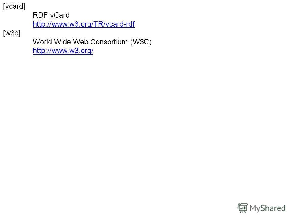 [vcard] RDF vCard http://www.w3.org/TR/vcard-rdf [w3c] World Wide Web Consortium (W3C) http://www.w3.org/
