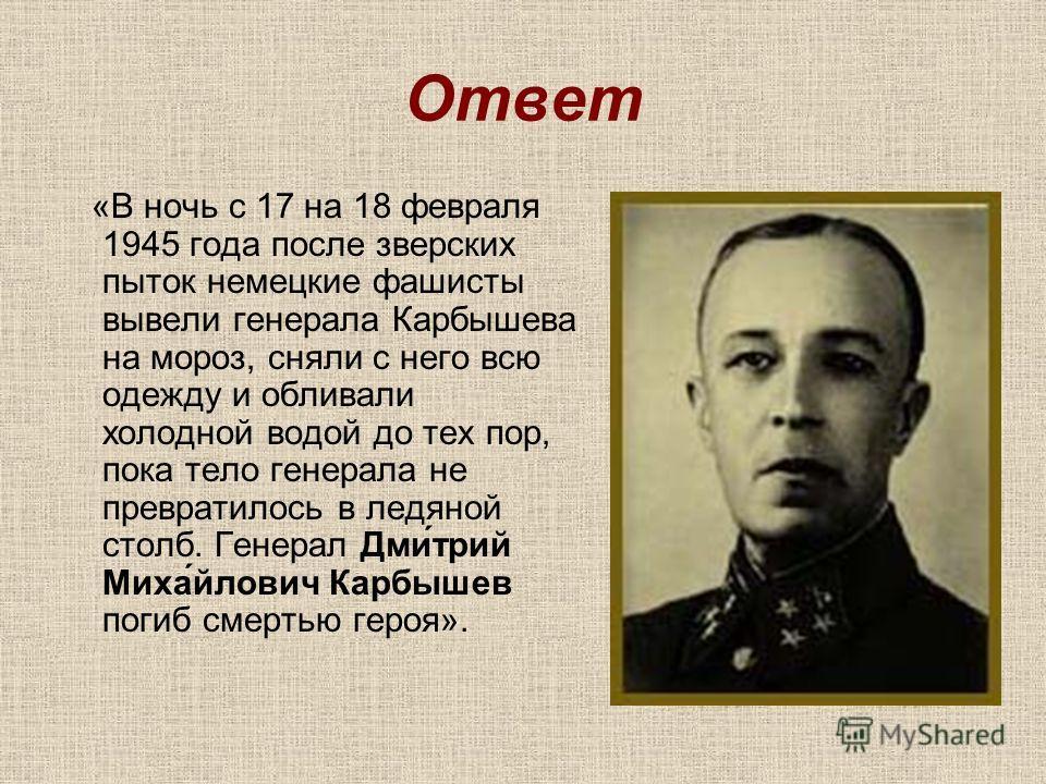 Ответ «В ночь с 17 на 18 февраля 1945 года после зверских пыток немецкие фашисты вывели генерала Карбышева на мороз, сняли с него всю одежду и обливали холодной водой до тех пор, пока тело генерала не превратилось в ледяной столб. Генерал Дми́трий Ми