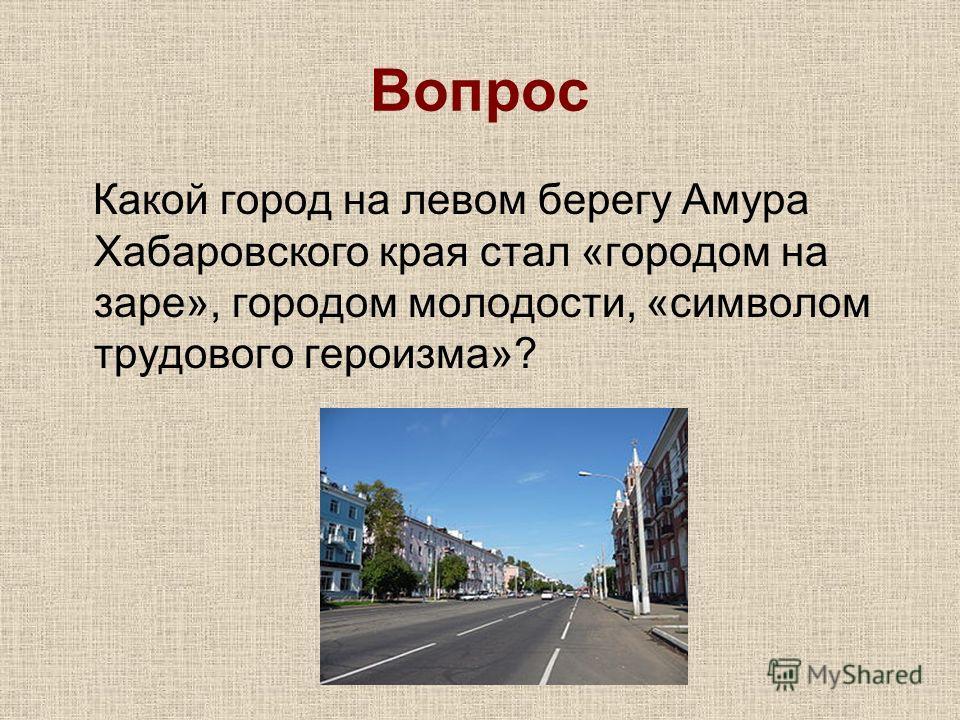 Вопрос Какой город на левом берегу Амура Хабаровского края стал «городом на заре», городом молодости, «символом трудового героизма»?