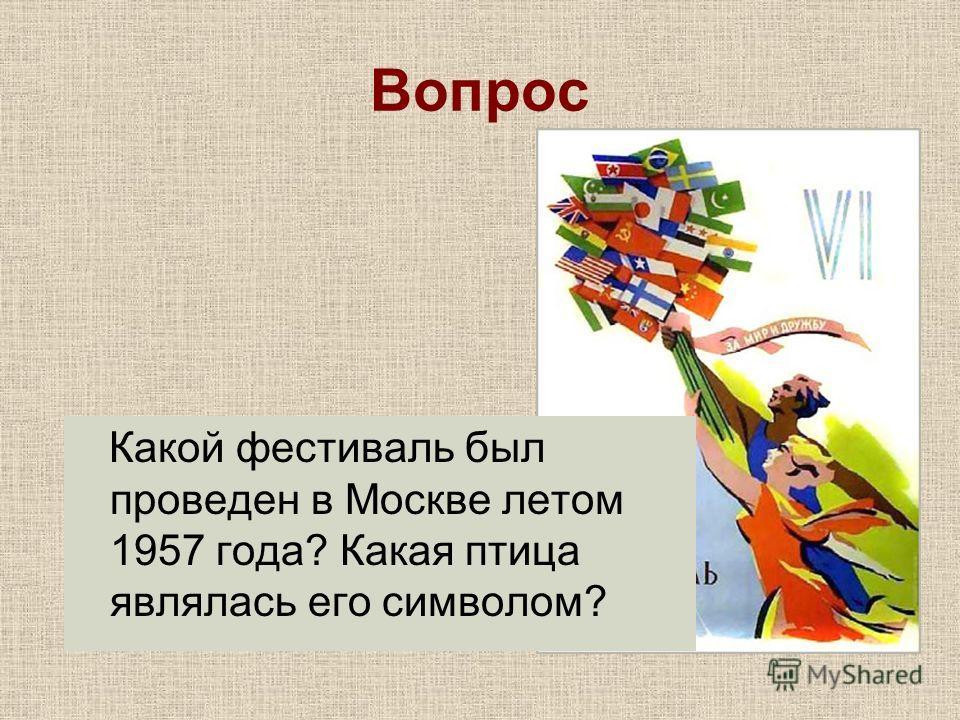 Вопрос Какой фестиваль был проведен в Москве летом 1957 года? Какая птица являлась его символом?