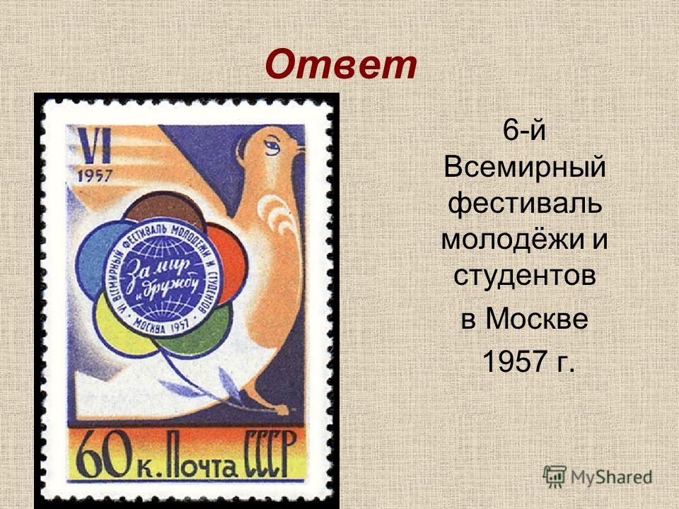 Ответ 6-й Всемирный фестиваль молодёжи и студентов в Москве 1957 г.