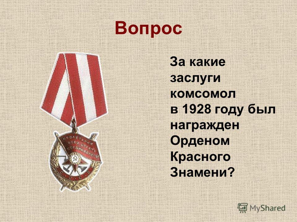 Вопрос За какие заслуги комсомол в 1928 году был награжден Орденом Красного Знамени?