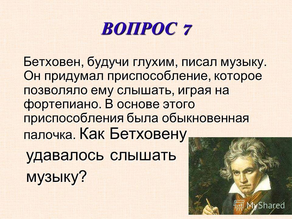 ВОПРОС 7 Бетховен, будучи глухим, писал музыку. Он придумал приспособление, которое позволяло ему слышать, играя на фортепиано. В основе этого приспособления была обыкновенная палочка. Как Бетховену Бетховен, будучи глухим, писал музыку. Он придумал