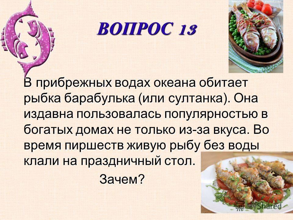 ВОПРОС 13 В прибрежных водах океана обитает рыбка барабулька (или султанка). Она издавна пользовалась популярностью в богатых домах не только из-за вкуса. Во время пиршеств живую рыбу без воды клали на праздничный стол. В прибрежных водах океана обит