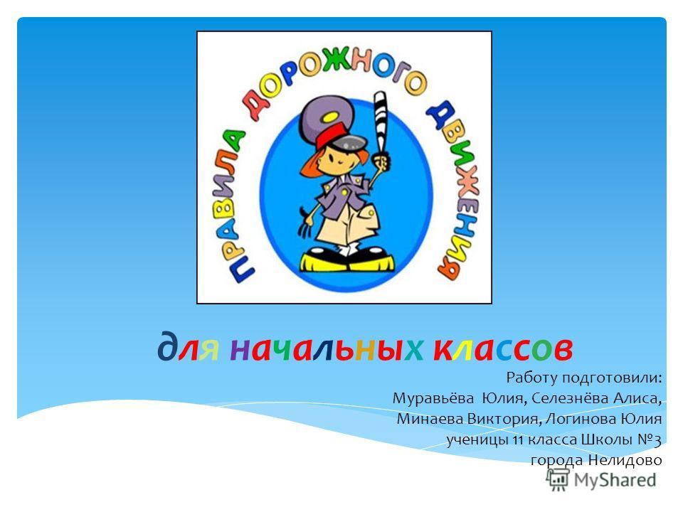 для начальных классов Работу подготовили: Муравьёва Юлия, Селезнёва Алиса, Минаева Виктория, Логинова Юлия ученицы 11 класса Школы 3 города Нелидово