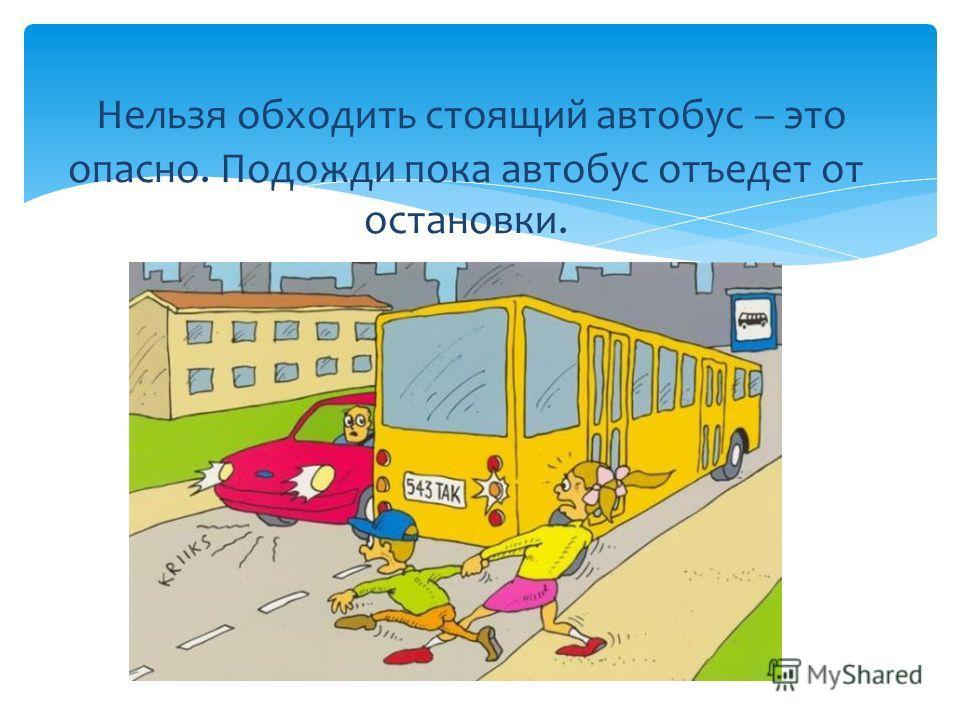 Нельзя обходить стоящий автобус – это опасно. Подожди пока автобус отъедет от остановки.