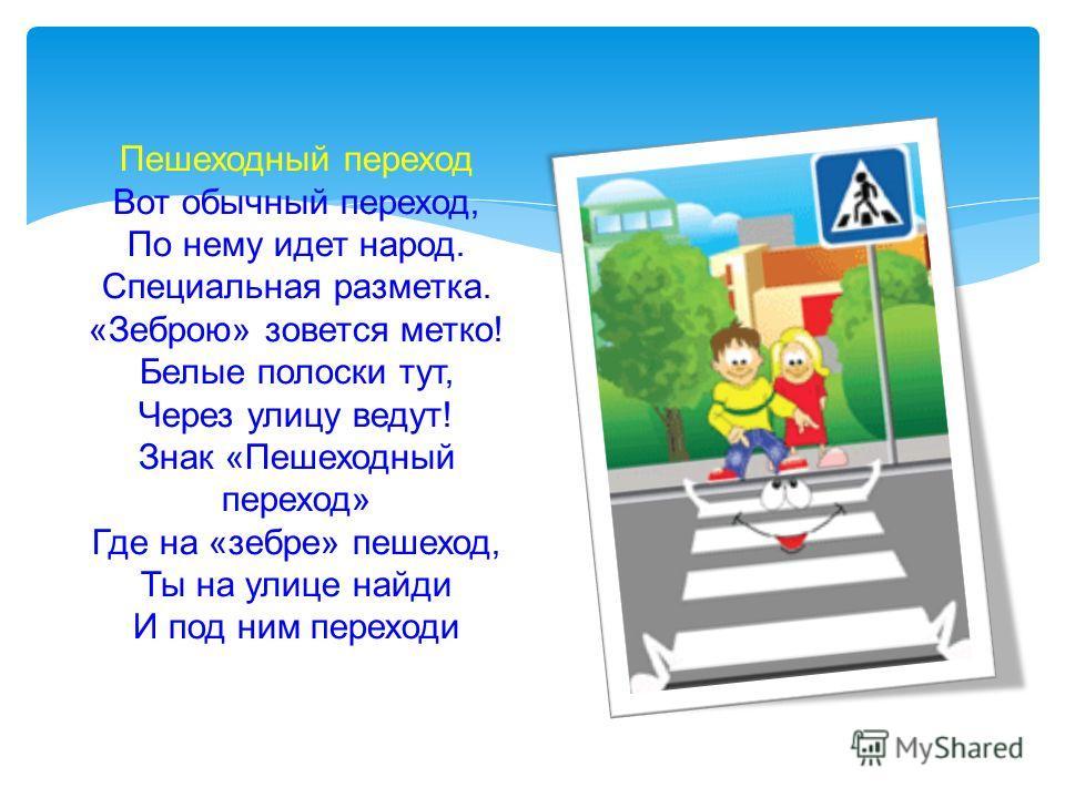 Пешеходный переход Вот обычный переход, По нему идет народ. Специальная разметка. «Зеброю» зовется метко! Белые полоски тут, Через улицу ведут! Знак «Пешеходный переход» Где на «зебре» пешеход, Ты на улице найди И под ним переходи
