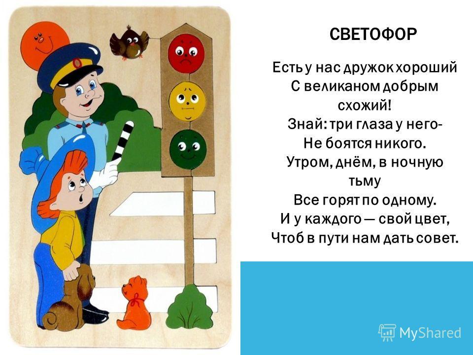 CВЕТОФОР Есть у нас дружок хороший С великаном добрым схожий! Знай: три глаза у него- Не боятся никого. Утром, днём, в ночную тьму Все горят по одному. И у каждого свой цвет, Чтоб в пути нам дать совет.
