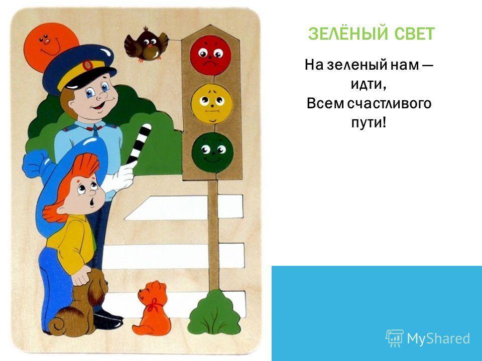 ЗЕЛЁНЫЙ СВЕТ На зеленый нам идти, Всем счастливого пути!