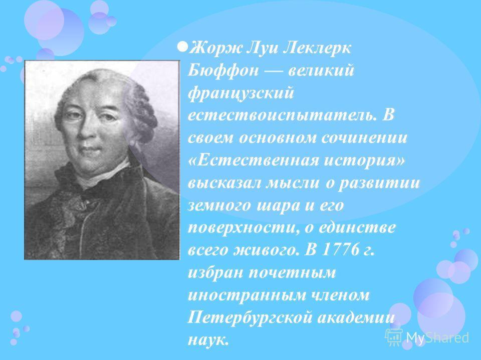 Жорж Луи Леклерк Бюффон великий французский естествоиспытатель. В своем основном сочинении «Естественная история» высказал мысли о развитии земного шара и его поверхности, о единстве всего живого. В 1776 г. избран почетным иностранным членом Петербур