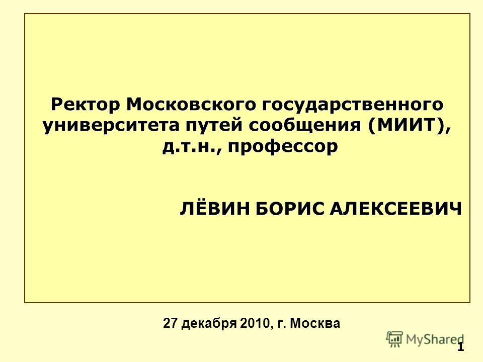 27 декабря 2010, г. Москва Ректор Московского государственного университета путей сообщения (МИИТ), д.т.н., профессор д.т.н., профессор ЛЁВИН БОРИС АЛЕКСЕЕВИЧ ЛЁВИН БОРИС АЛЕКСЕЕВИЧ 1