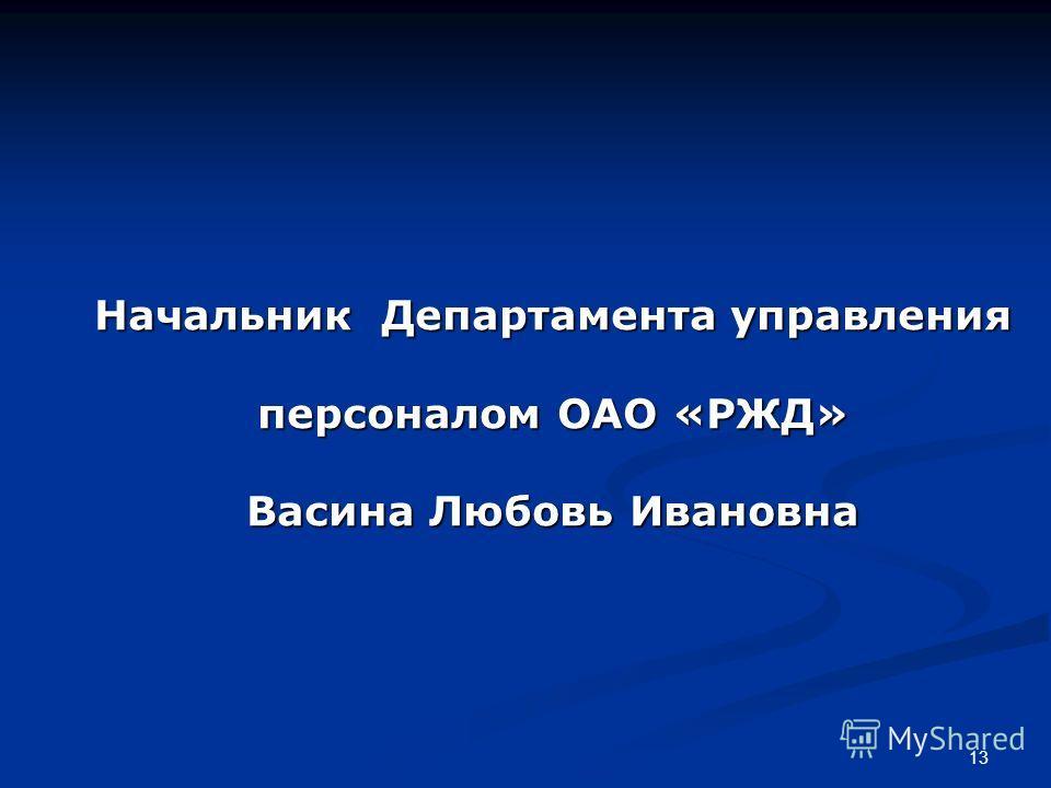 Начальник Департамента управления персоналом ОАО «РЖД» Васина Любовь Ивановна 13