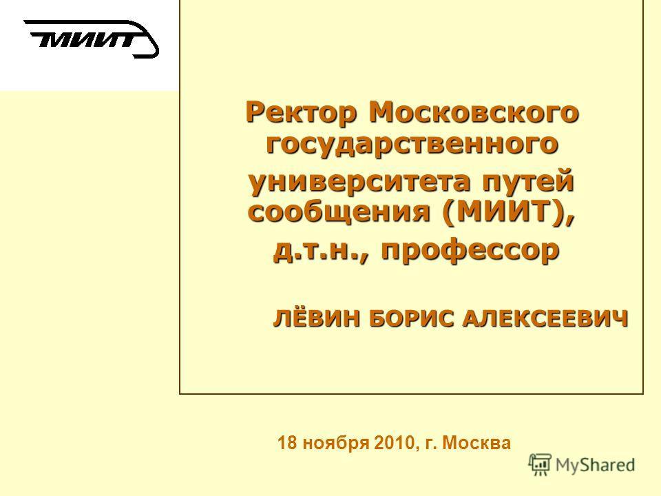 18 ноября 2010, г. Москва Ректор Московского государственного университета путей сообщения (МИИТ), д.т.н., профессор д.т.н., профессор ЛЁВИН БОРИС АЛЕКСЕЕВИЧ ЛЁВИН БОРИС АЛЕКСЕЕВИЧ