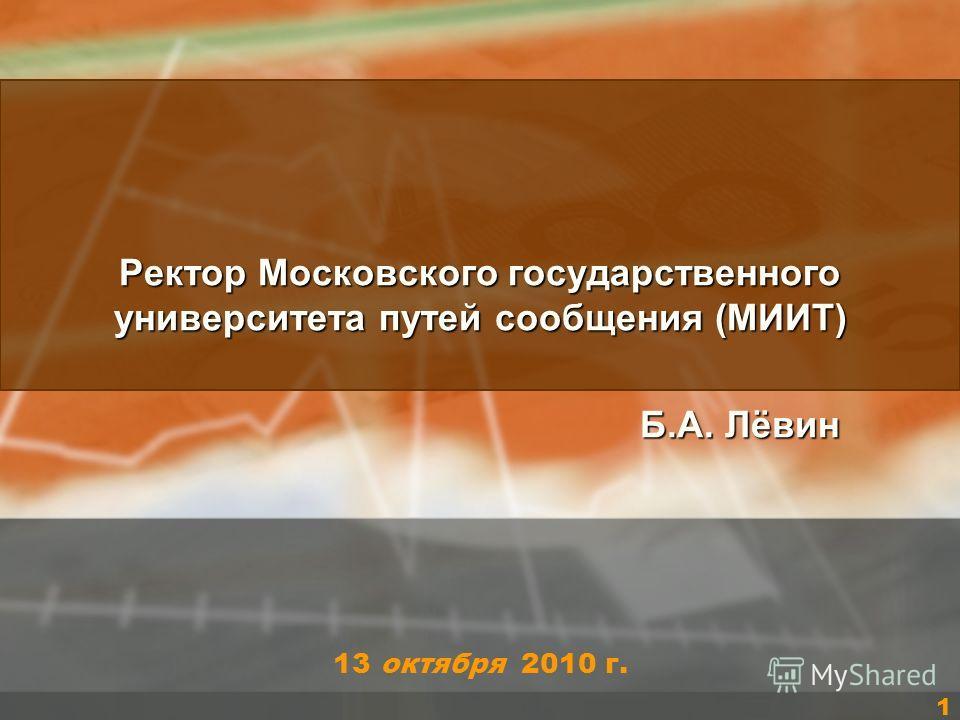 13 октября 2010 г. Ректор Московского государственного университета путей сообщения (МИИТ) Б.А. Лёвин Б.А. Лёвин 1
